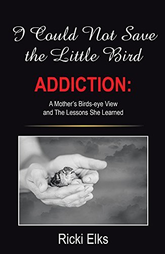 I Could Not Save the Little Bird: ADDICTION: A Mothers Birds-eye View and The Lessons She Learned  by  Ricki Elks