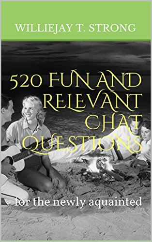 520 FUN AND RELEVANT CHAT QUESTIONS: for the newly aquainted  by  Williejay T. Strong