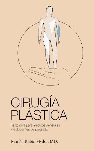 CIRUGÍA PLÁSTICA: Texto guía para médicos generales y estudiantes de pregrado.  by  Iván Rubio