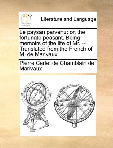 Le paysan parvenu: or, the fortunate peasant. Being memoirs of the life of Mr. -- Translated from the French of M. de Marivaux. Pierre Carlet de Chamblain de Marivaux
