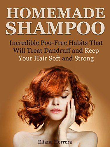 Homemade Shampoo: Incredible Poo- Free Habits That Will Treat Dandruff and Keep Your Hair Soft and Strong Eliana Herrera