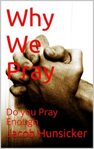 Why we pray  by  Jacob Hunsicker