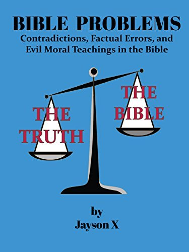 Bible Problems: Contradictions, Factual Errors, and Evil Moral Teachings in the Bible Jayson X