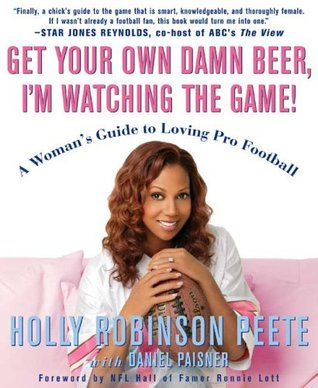 Get Your Own Damn Beer, Im Watching the Game!: A Womans Guide to Loving Pro Football Holly Robinson Peete