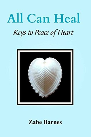 All Can Heal: Keys to Peace of Heart  by  Zabe Barnes