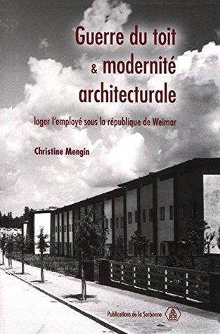 Guerre du toit et modernité architecturale: Loger lemployé sous la république de Weimar Christine Mengin