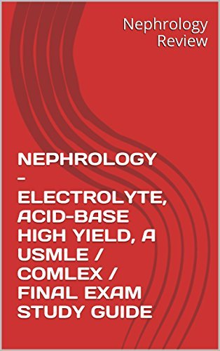 NEPHROLOGY - ELECTROLYTE, ACID-BASE HIGH YIELD, A USMLE / COMLEX / FINAL EXAM STUDY GUIDE  by  Nephrology Review