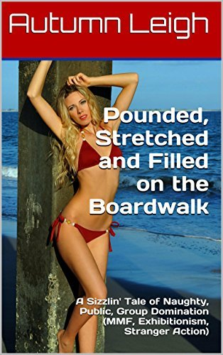 Pounded, Stretched and Filled on the Boardwalk: A Sizzlin Tale of Naughty, Public, Group Domination (MMF, Exhibitionism, Stranger Action) (Boardwalk Erotica Book 1) Autumn Leigh