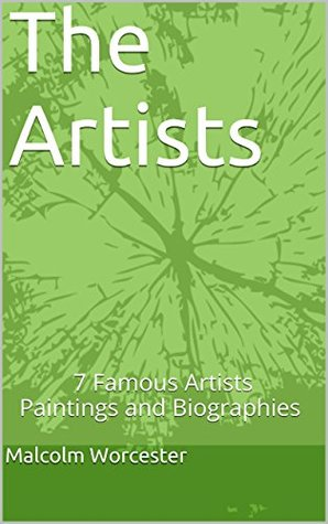 The Artists: 7 Famous Artists Paintings and Biographies  by  Malcolm Worcester