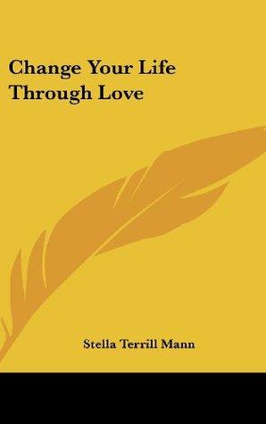 Change Your Life Through Love Stella Terrill Mann