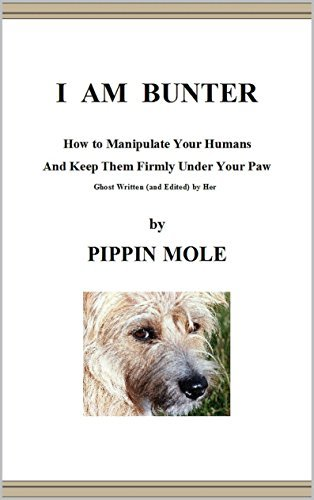 I AM BUNTER: How to Manipulate Your Humans and Keep Them Firmly Under Your Paw  by  Pippin mole
