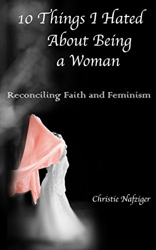 10 Things I Hated About Being A Woman: Reconciling Faith and Feminism Christie Nafziger