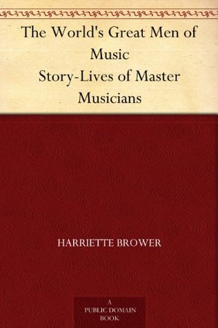 The Worlds Great Men of Music Story-Lives of Master Musicians Harriette Brower