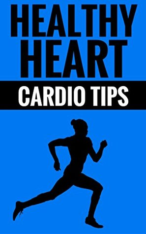 Healthy Heart - Cardio Tips: Essential Tips For A Long And Healthy Life  by  Ted Davidson And Elisa May