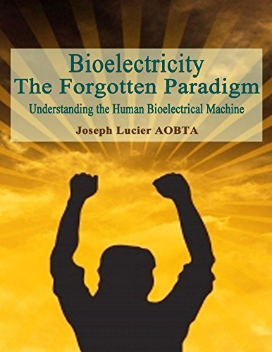 Bioelectricity - The Forgotten Paradigm: The Human Electrical Machine Joseph Lucier