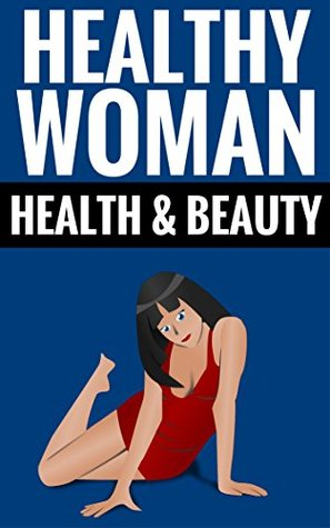 Healthy Woman - Health & Beauty: Essential Tips For Women  by  Joyce Davidson And Darren May