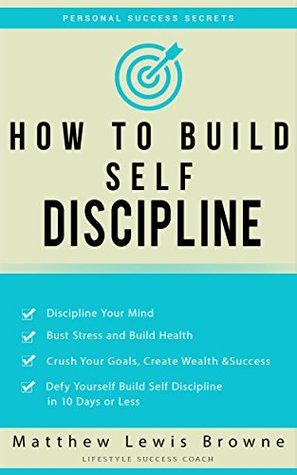 How to Build Self Discipline: Defy Yourself and Build Self Discipline in 10 Days or Less Matthew Lewis Browne