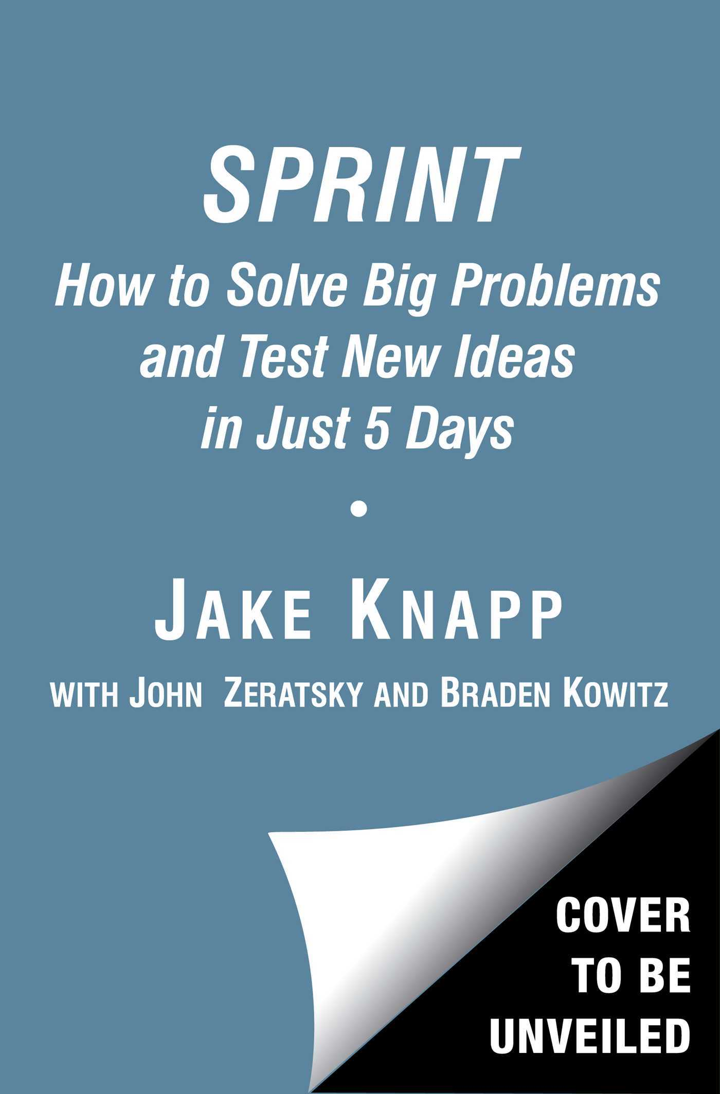 Sprint: Test New Ideas, Solve Big Problems, and Answer Your Most Pressing Questions  by  Jake Knapp