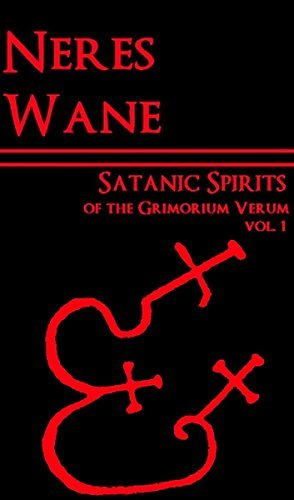 Satanic Spirits of the Grimorium Verum: On the Esoteric Meanings of the Spirits Outlined in the Grimoirium Verum Neres Wane
