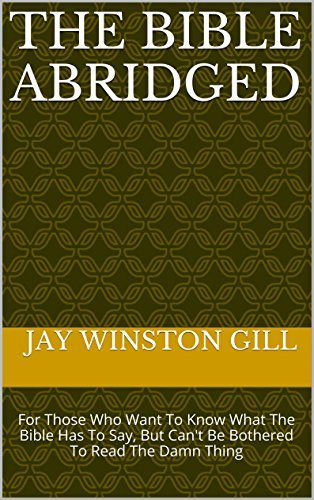 The Bible Abridged: For Those Who Want to Know What the Bible Has to Say, but Cant Be Bothered to Read The Damn Thing Jay Winston Gill