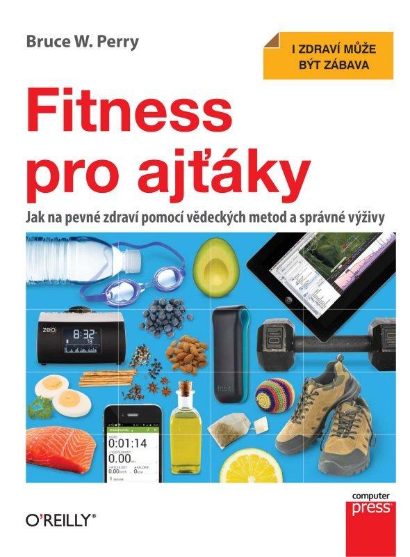 Fitness pro ajťáky: Jak na pevné zdraví pomocí vědeckých metod a správné výživy Bruce W. Perry