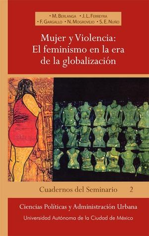 Mujer y violencia: el feminismo en la era de la globalización M. Berlanga, J.L. Ferreyra, F. Gargallo, N. Mogrovejo y S.E. Nuño