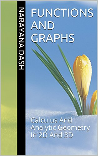 Functions And Graphs: Calculus And Analytic Geometry In 2D And 3D (Rediscover Mathematics From 0 And 1 Book 19) narayana dash