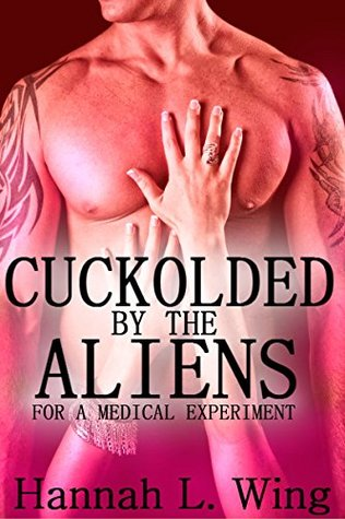 Cuckolded  by  the Aliens for a Medical Experiment by Hannah L. Wing
