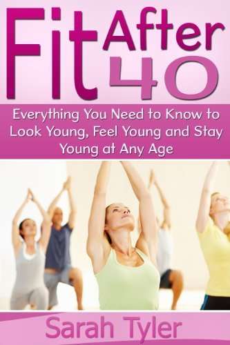 Fit After 40 (Everything You Need to Know to Look Young, Feel Young and Stay Young at Any Age) Sarah Tyler