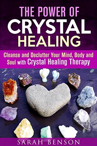 The Power of Crystal Healing: Cleanse and Declutter Your Mind, Body and Soul with Crystal Healing Therapy  by  Sarah Benson
