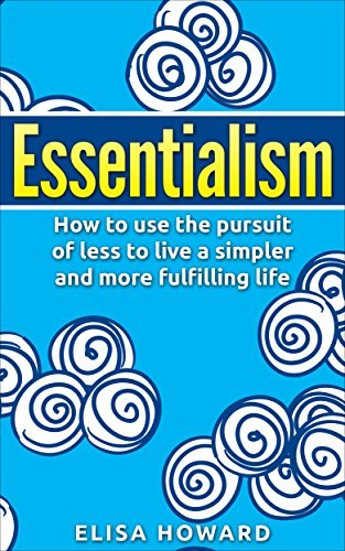 Essentialism: How to use the Pursuit of Less to Live a Simpler and More Fulfilling Life  by  Elisa Howard