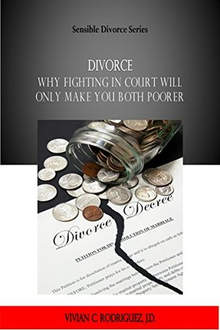 Divorce: Why Fighting in Court Will Only Make You BOTH Poorer (Sensible Divorce Series Book 1) Vivian C Rodriguez