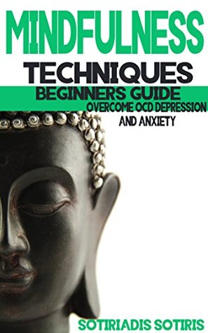 Mindfulness Techniques: Complete beginners guide: Overcome OCD, Depression and Anxiety. Live happy in the moment Sotiris Sotiriadis