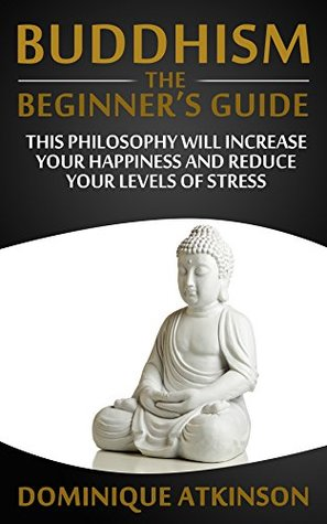 Buddhism: Buddhism the Beginners Guide. Learn how this Philosophy will Help you Increase your Happiness, Mindfulness & Reduce your Levels of Stress.  by  Dominique Atkinson