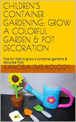 CHILDRENS CONTAINER GARDENING: GROW A COLORFUL GARDEN & POT DECORATION: Tips for Kids to grow a container gardens & decorate Pots Kanosia (MS-Biology)