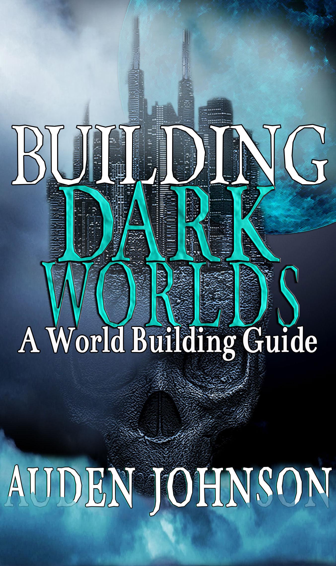 Building Dark Worlds: A World Building Guide Auden Johnson
