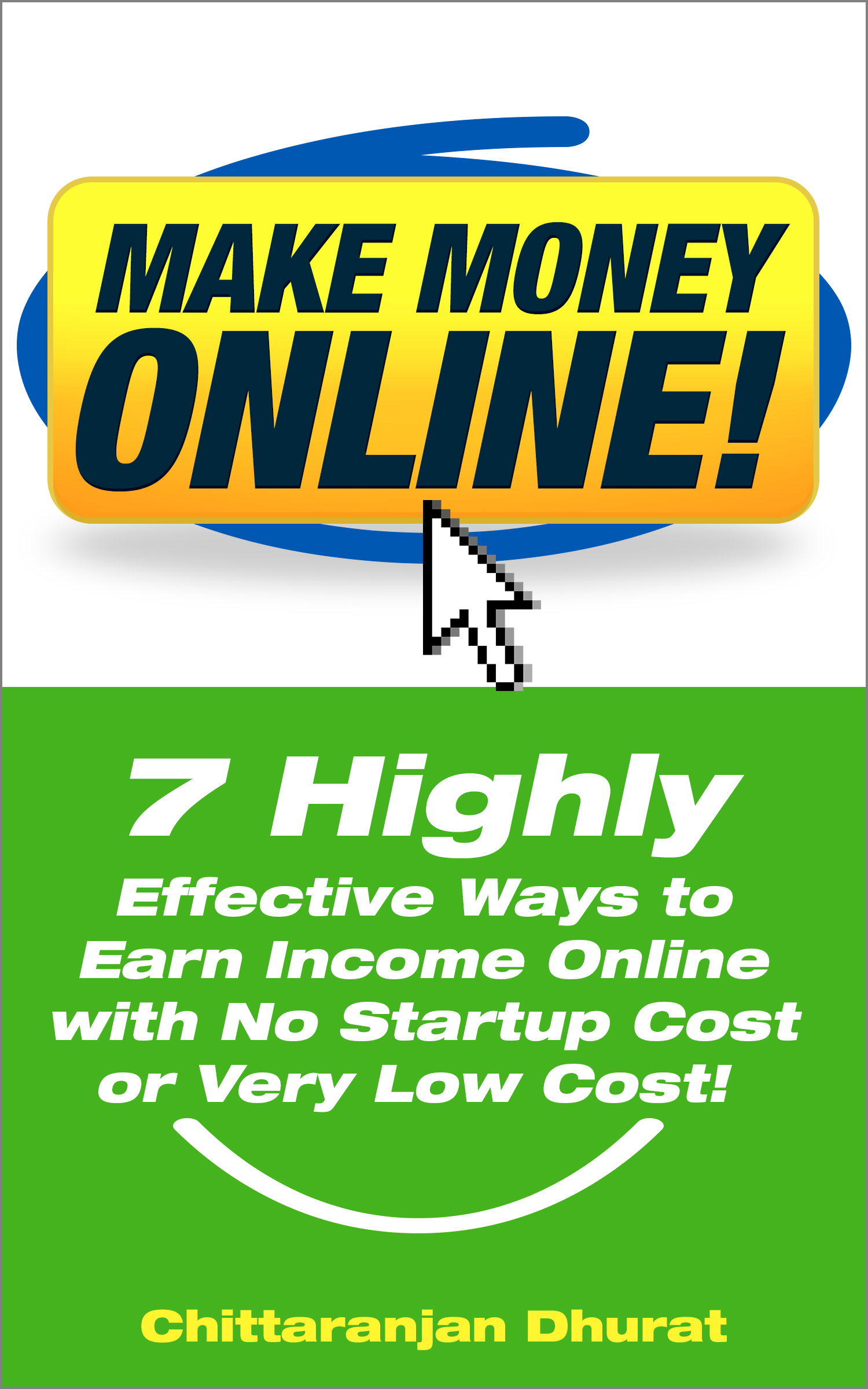 Make Money Online: 7 Highly Effective Ways to Earn Income Online with No Startup Cost or Very Low Cost! Chittaranjan Dhurat