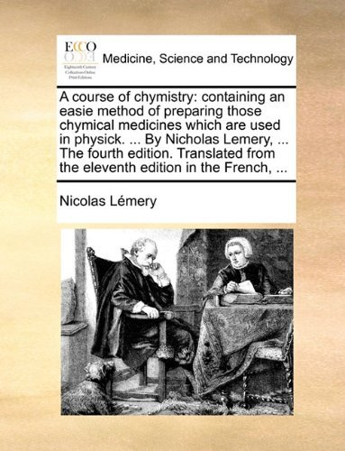 A Course of Chymistry: Containing an Easie Method of Preparing Those Chymical Medicines Which Are Used in Physick. ... Nicholas Lemery, ... the Fourth Edition. Translated from the Eleventh Edition in the French, ... by Nicolas Lemery