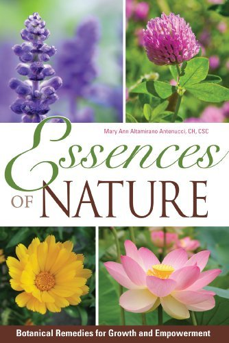 Essences of Nature: Botanical Remedies for Growth and Empowerment Mary Ann Antenucci