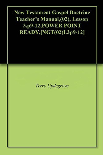 New Testament Gospel Doctrine Teachers Manual,(02), Lesson 3,p9-12,POWER POINT READY,[NGT(02)L3p9-12]  by  Terry Updegrove