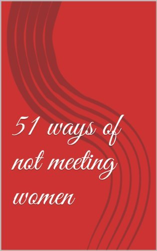51 ways of not meeting women  by  Unhitched Love