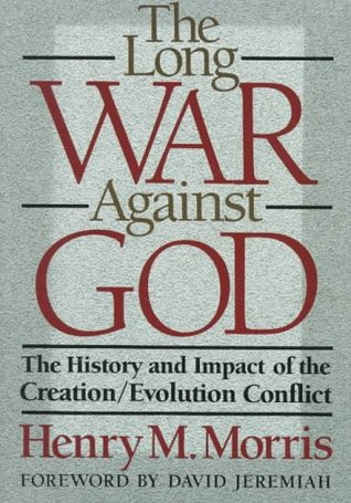 The Long War Against God: The History and Impact of the Creation/Evolution Conflict Henry M. Morris