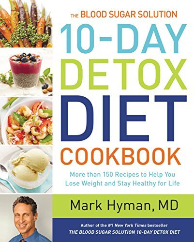 The Blood Sugar Solution 10-Day Detox Diet Cookbook: More than 150 Recipes to Help You Lose Weight and Stay Healthy for Life Mark Hyman