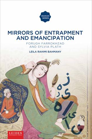 Mirrors of Entrapment and Emancipation: Forugh Farrokhzad and Sylvia Plath  by  Leila Rahimi Bahmany