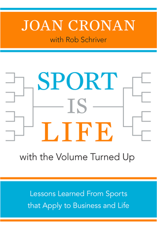 Sport Is Life with the Volume Turned Up: Lessons Learned That Apply to Business and Life Joan Cronan