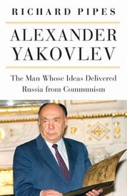 Alexander Yakovlev: The Man Whose Ideas Delivered Russia from Communism Richard Pipes