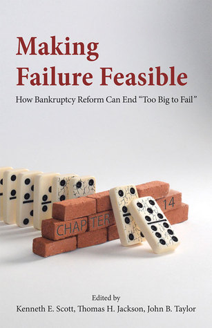 Making Failure Feasible: How Bankruptcy Reform Can End Too Big to Fail Thomas H. Jackson