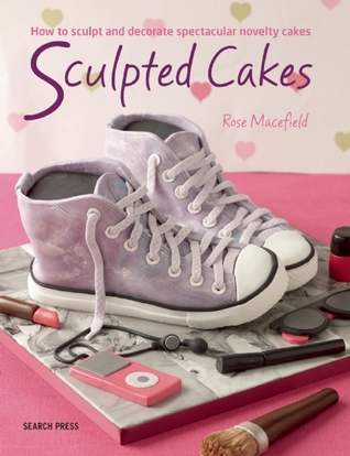 Sculpted Cakes: How to sculpt and decorate spectacular novelty cakes Rose Macefield
