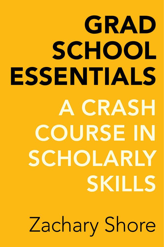 Grad School Essentials: A Crash Course in Scholarly Skills Zachary Shore
