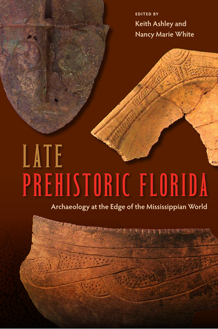 Late Prehistoric Florida: Archaeology at the Edge of the Mississippian World  by  Keith Ashley